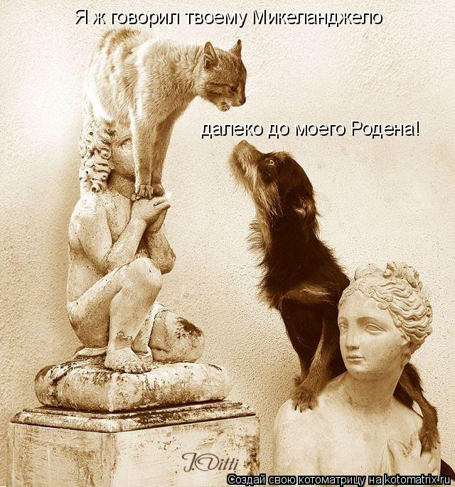 Котоматрица: Я ж говорил твоему Микеланджело далеко до моего Родена!