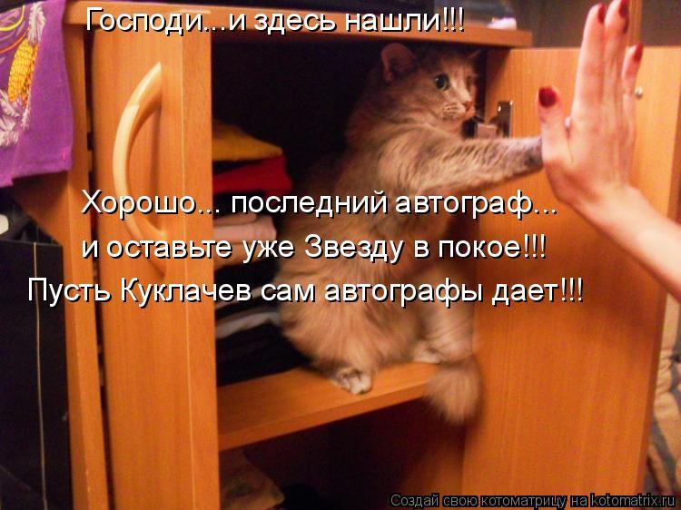 Котоматрица: Господи...и здесь нашли!!! Хорошо... последний автограф... и оставьте уже Звезду в покое!!! Пусть Куклачев сам автографы дает!!!