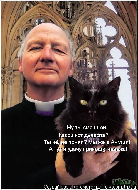 Котоматрица: Ну ты смешной! Какой кот дьявола?! Ты чё, не понял? Мы же в Англии! А тут я удачу приношу, невежа!