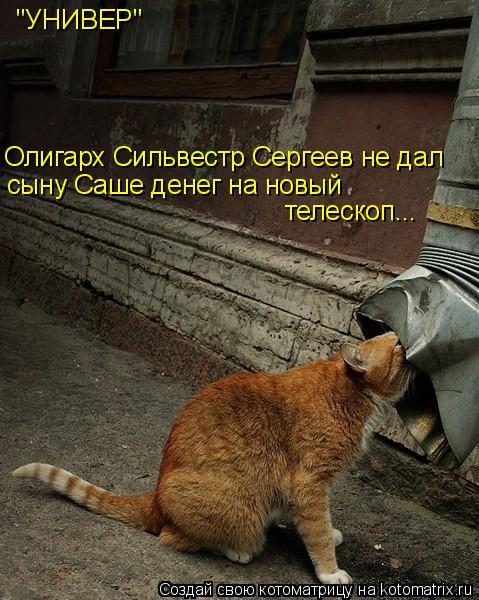 """Котоматрица: """"УНИВЕР"""" Олигарх Сильвестр Сергеев не дал сыну Саше денег на новый телескоп..."""