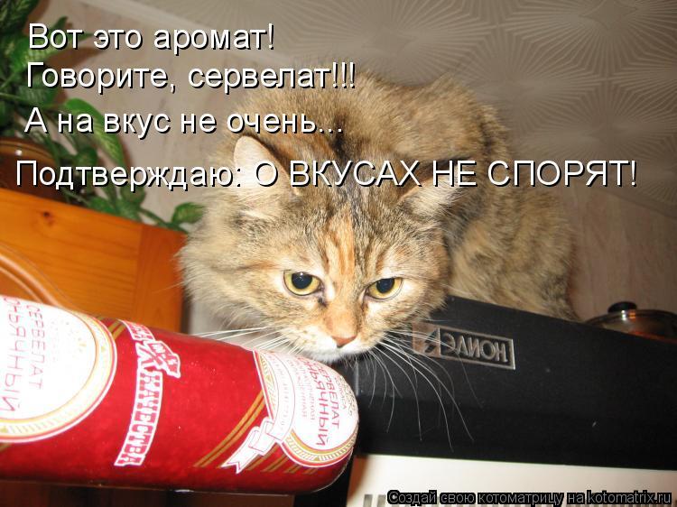 Котоматрица: Вот это аромат! Говорите, сервелат!!! А на вкус не очень... Подтверждаю: О ВКУСАХ НЕ СПОРЯТ!