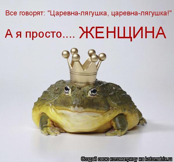 """Котоматрица: Все говорят: """"Царевна-лягушка, царевна-лягушка!"""" А я просто.... ЖЕНЩИНА"""