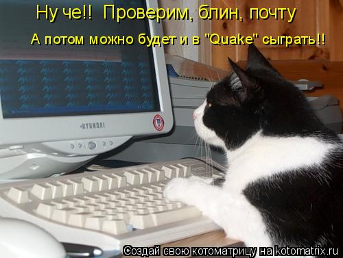 """Котоматрица: Ну че!!  Проверим, блин, почту А потом можно будет и в """"Quake"""" сыграть!!"""