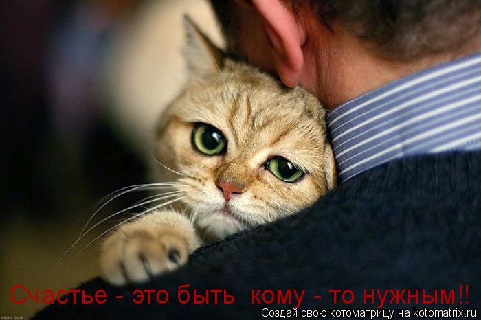 Котоматрица: Счастье - это быть  кому - то нужным!!