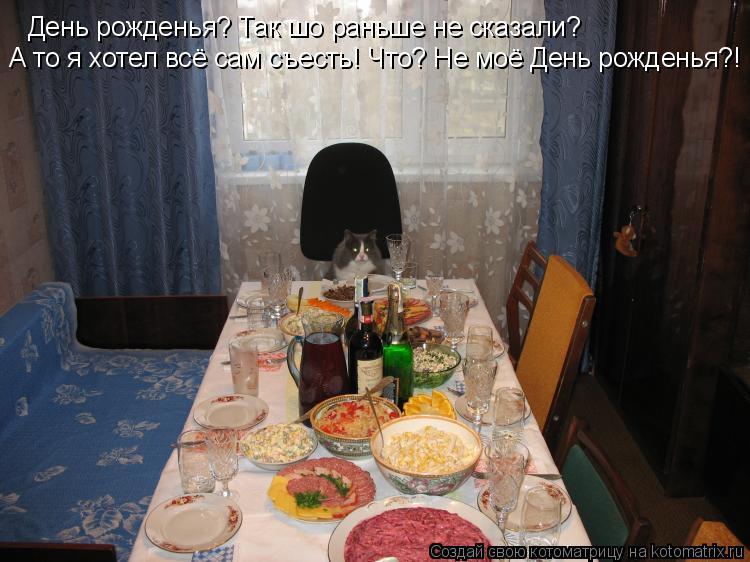 Котоматрица: День рожденья? Так шо раньше не сказали? А то я хотел всё сам съесть! Что? Не моё День рожденья?!