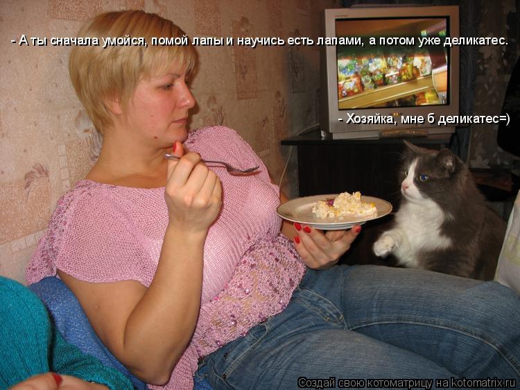 Котоматрица: - Хозяйка, мне б деликатес=) - А ты сначала умойся, помой лапы и научись есть лапами, а потом уже деликатес.