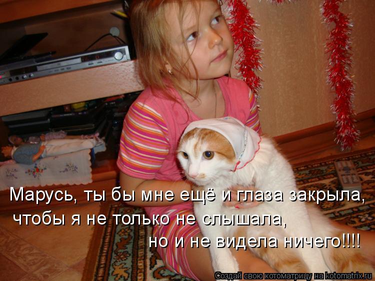 Котоматрица: Марусь, ты бы мне ещё и глаза закрыла, чтобы я не только не слышала, но и не видела ничего!!!!