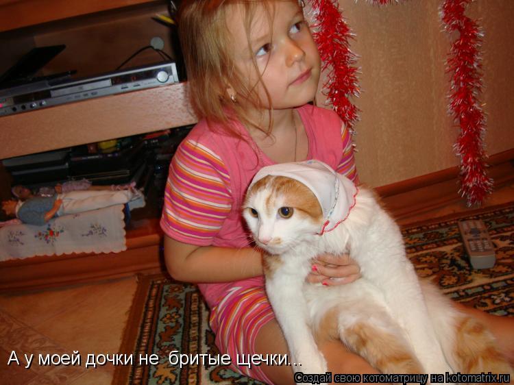 Котоматрица: А у моей дочки не  бритые щечки...