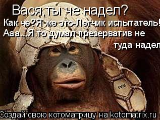 Котоматрица: Вася,ты че надел? Вася,ты че надел? Как че?Я же это-Летчик испытатель!!! Ааа...Я то думал презерватив не туда надел
