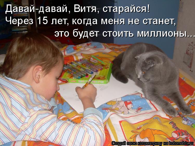 Котоматрица: Давай-давай, Витя, старайся! Через 15 лет, когда меня не станет, это будет стоить миллионы...