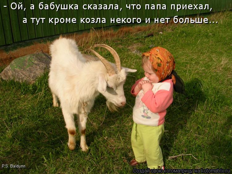 Котоматрица: - Ой, а бабушка сказала, что папа приехал, а тут кроме козла некого и нет больше... P.S. Baldunn