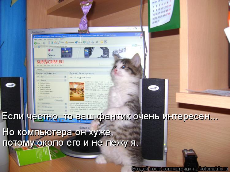 Котоматрица: Если честно, то ваш фантик очень интересен... Но компьютера он хуже, потому около его и не лежу я.