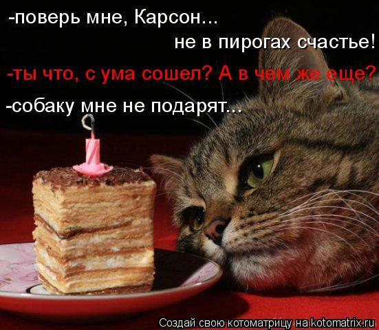 Котоматрица: -поверь мне, Карсон... не в пирогах счастье! -ты что, с ума сошел? А в чем же еще? -собаку мне не подарят...