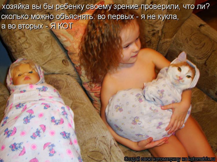 Котоматрица: хозяйка вы бы ребенку своему зрение проверили, что ли? сколько можно объяснять: во первых - я не кукла, а во вторых - Я КОТ