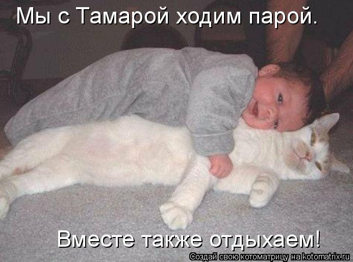 Котоматрица: Мы с Тамарой ходим парой. Вместе также отдыхаем!