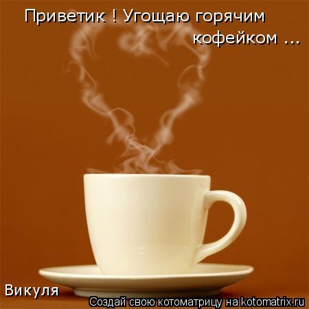 Котоматрица: Приветик ! Угощаю горячим  кофейком ... Викуля