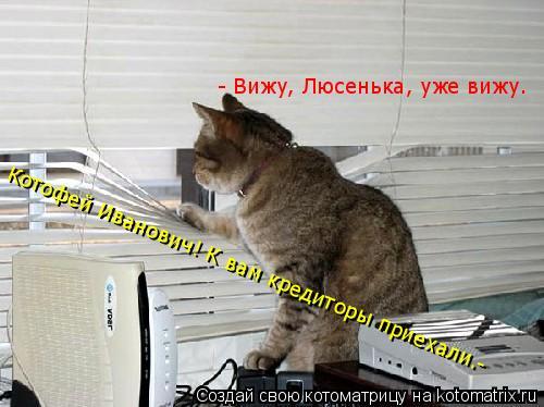 Котоматрица: - Вижу, Люсенька, уже вижу. Котофей Иванович! К вам кредиторы приехали.-