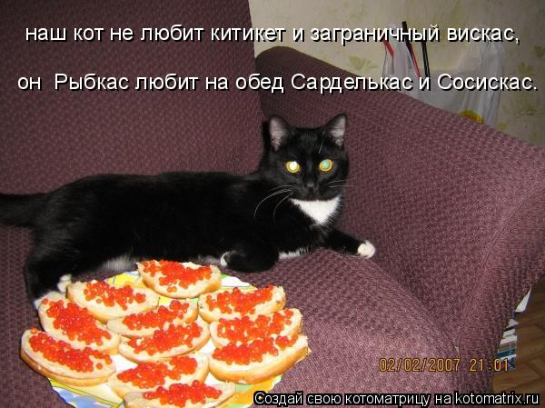Котоматрица: наш кот не любит китикет и заграничный вискас, он  Рыбкас любит на обед Сарделькас и Сосискас.