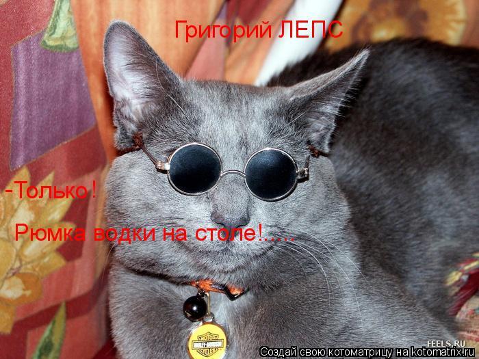 Котоматрица: Григорий ЛЕПС Только - Рюмка водки на столе!..... !