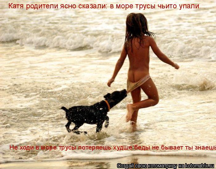 Котоматрица: Катя родители ясно сказали: в море трусы чьито упали Не ходи в море трусы потеряешь худше беды не бывает ты знаешь