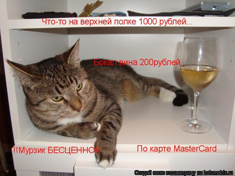 Котоматрица: Бокал вина 200рублей... Что-то на верхней полке 1000 рублей... По карте MasterCard !!Мурзик БЕСЦЕННО!!