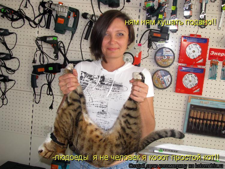 Котоматрица: -людоеды  я не человек я кооот простой кот!! ням ням кушать подано!!