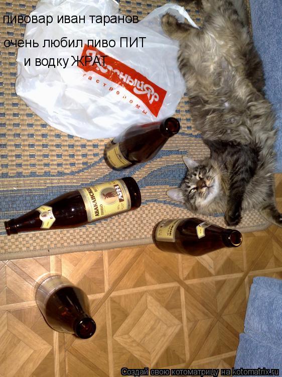 Котоматрица: очень любил пиво ПИТ пивовар иван таранов  и водку ЖРАТ