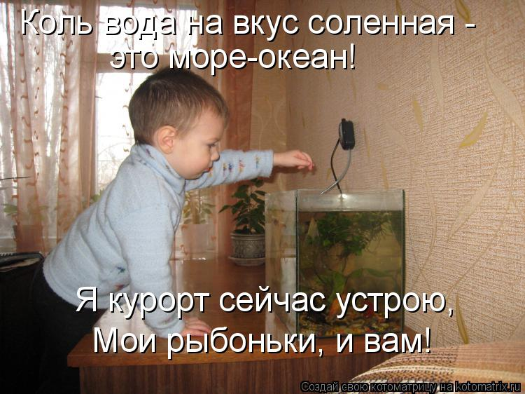 Котоматрица: Коль вода на вкус соленная -  это море-океан! Я курорт сейчас устрою, Мои рыбоньки, и вам!