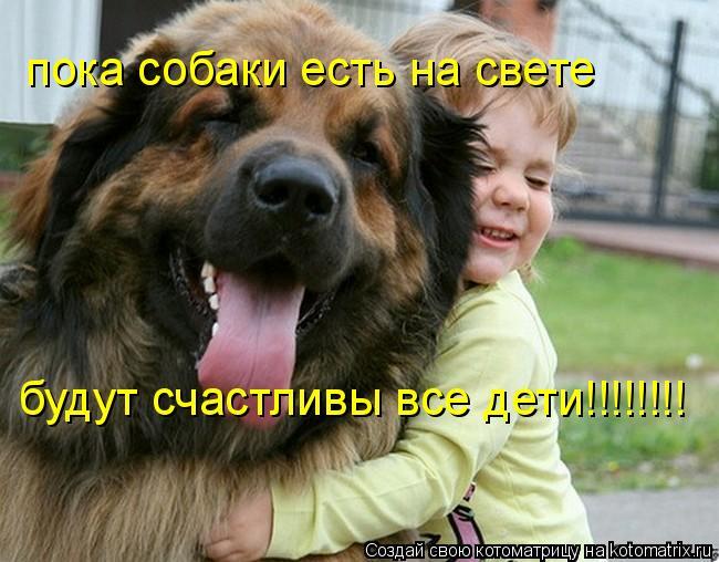 Котоматрица: пока собаки есть на свете  будут счастливы все дети!!!!!!!!
