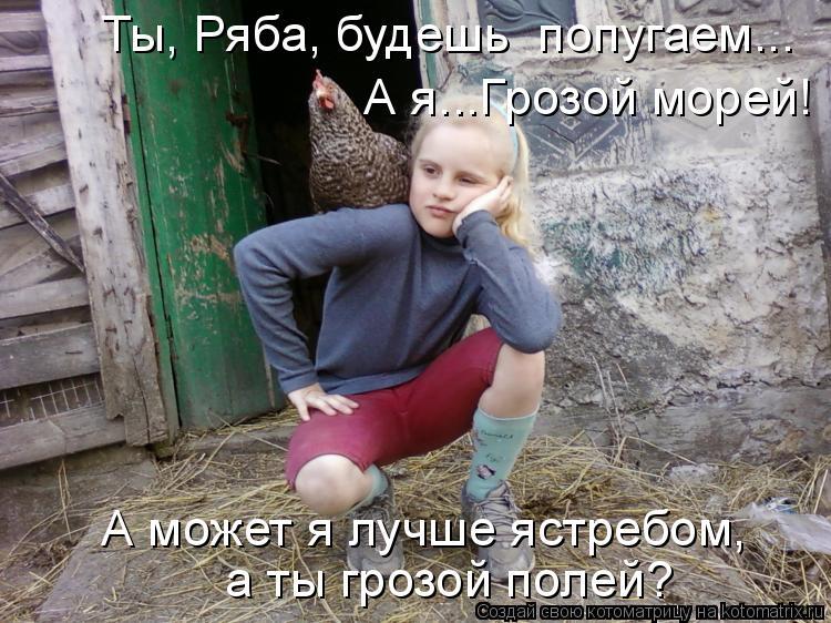 Котоматрица: Ты, Ряба, будешь  попугаем... А я...Грозой морей! А может я лучше ястребом,  а ты грозой полей?