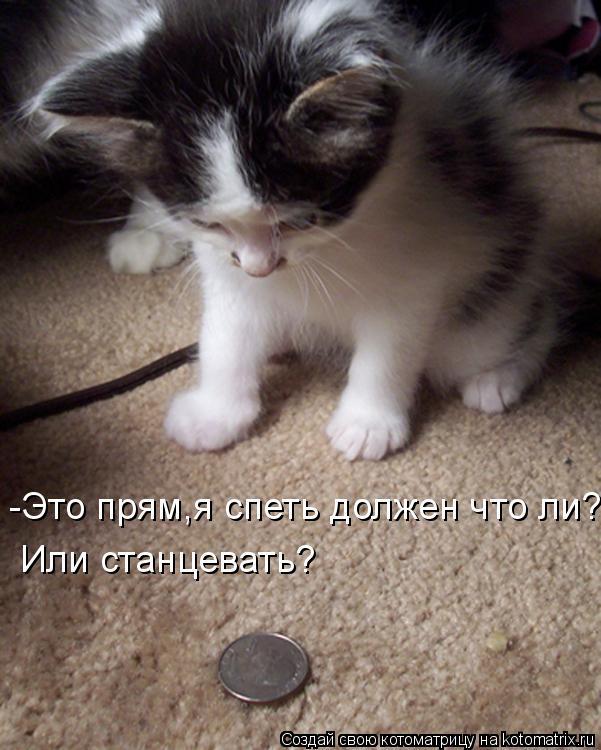 Котоматрица: -Это прям,я спеть должен что ли? Или станцевать?