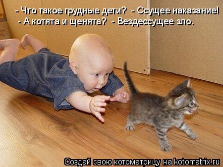 Котоматрица: - Что такое грудные дети?  - Ссущее наказание!   - А котята и щенята?  - Вездессущее зло.