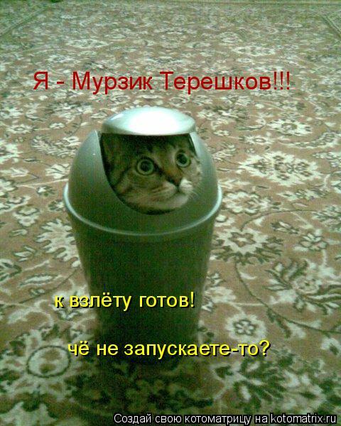 Котоматрица: Я - Мурзик Терешков!!! к взлёту готов!  чё не запускаете-то?