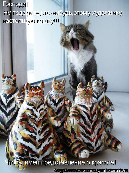 Котоматрица: Господи!!!  Ну подарите,кто-нибудь,этому художнику, настоящую кошку!!! Чтобы имел представление о красоте!
