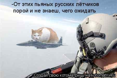 Котоматрица: -От этих пьяных русских лётчиков порой и не знаеш, чего ожидать