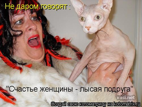 """Котоматрица: Не даром говорят : """"Счастье женщины - лысая подруга"""""""