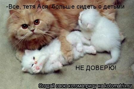 Котоматрица: -Все, тетя Ася, больше сидеть с детьми НЕ ДОВЕРЮ!