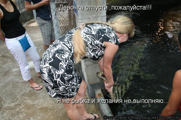 Котоматрица: Девочка отпусти ,пожалуйста!!! Я не рыбка и желания не выполняю...