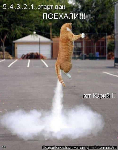 Котоматрица: кот Юрий Г.  ПОЕХАЛИ!!! 5..4..3..2..1..старт дан