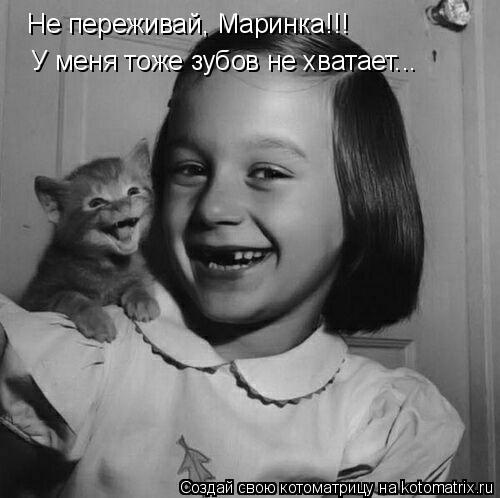Котоматрица: Не переживай, Маринка!!! У меня тоже зубов не хватает...