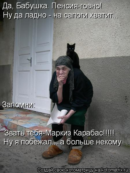 Котоматрица: Да, Бабушка. Пенсия-говно! Ну да ладно - на сапоги хватит... Запомни: Звать тебя-Маркиз Карабас!!!!! Ну я побежал... а больше некому