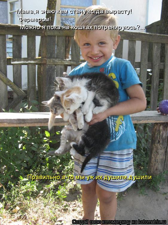 Котоматрица: Мама,я знаю кем стану когда вырасту! Фермером!  Можно я пока на кошках потренируюсь?... Правильно,а то мы уж их душили,душили