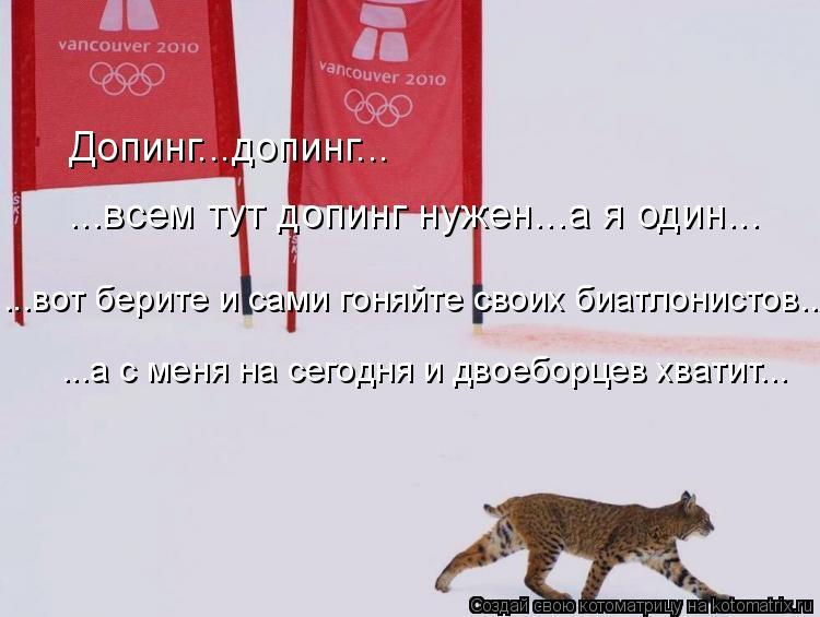Котоматрица: Допинг...допинг... ...всем тут допинг нужен...а я один... ...вот берите и сами гоняйте своих биатлонистов.... ...а с меня на сегодня и двоеборцев хват