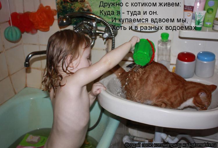 Котоматрица: Дружно с котиком живем: Куда я - туда и он. И купаемся вдвоем мы, Хоть и в разных водоемах.
