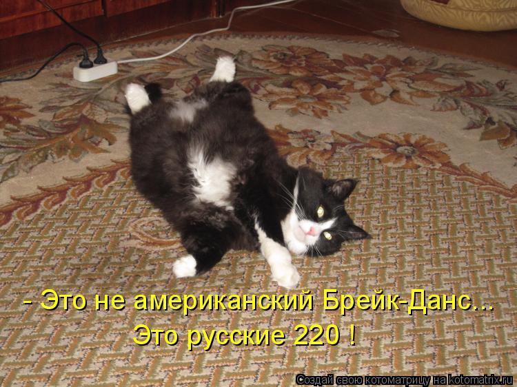 Котоматрица: - Это не американский Брейк-Данс... Это русские 220 !