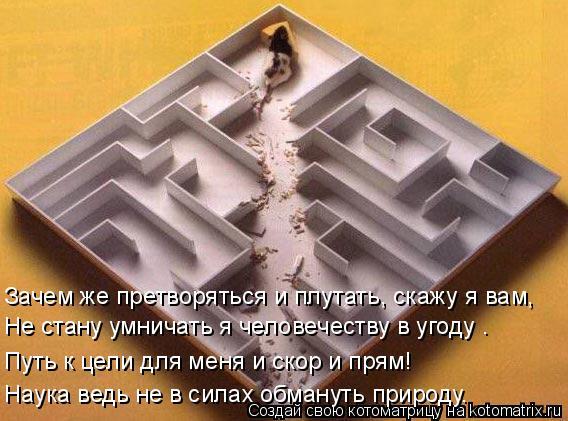 Котоматрица: Зачем же претворяться и плутать, скажу я вам,  Не стану умничать я человечеству в угоду .  Путь к цели для меня и скор и прям!  Наука ведь не в с