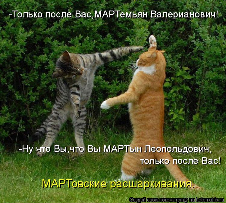 Котоматрица: -Только после Вас,МАРТемьян Валерианович! -Ну что Вы,что Вы МАРТын Леопольдович, только после Вас! МАРТовские расшаркивания.
