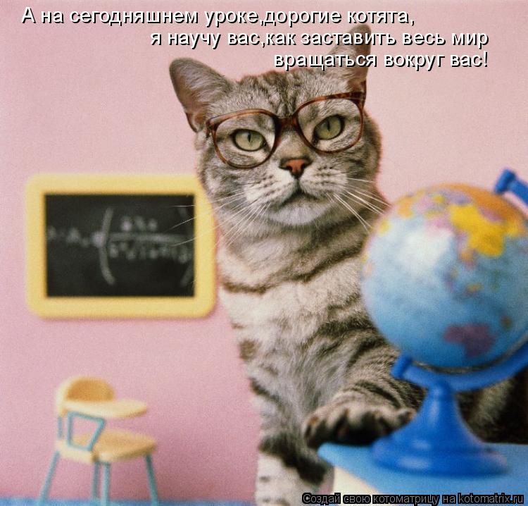 Ана  сегодняшнем уроке,дорогие котята, я научу вас,как заставить весь  мирвращаться вокруг вас!