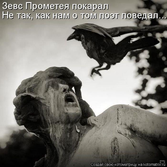 Зевс Прометея покарал Не так, как нам о том поэт поведал...