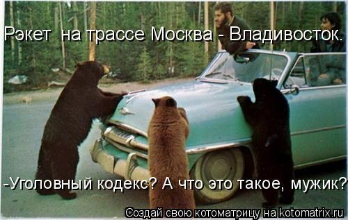 Котоматрица: Рэкет  на трассе Москва - Владивосток. -Уголовный кодекс? А что это такое, мужик?